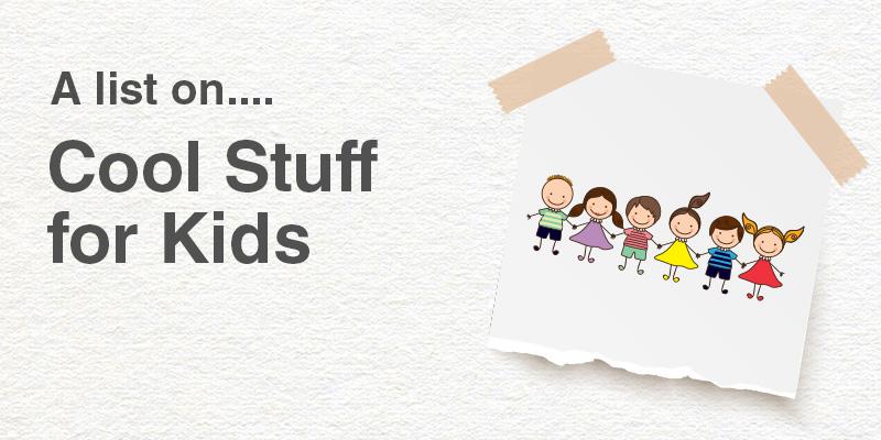 A List on Cool Stuff for Kids